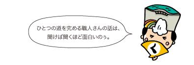 殿:ひとつの道を究める職人さんの話は、聞けば聞くほど面白いのぅ。