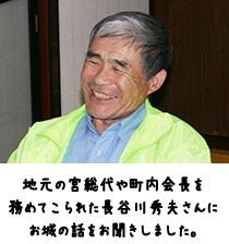 地元の宮総代や町内会長を 務めてこられた長谷川秀夫さんにお城の話をお聞きしました。
